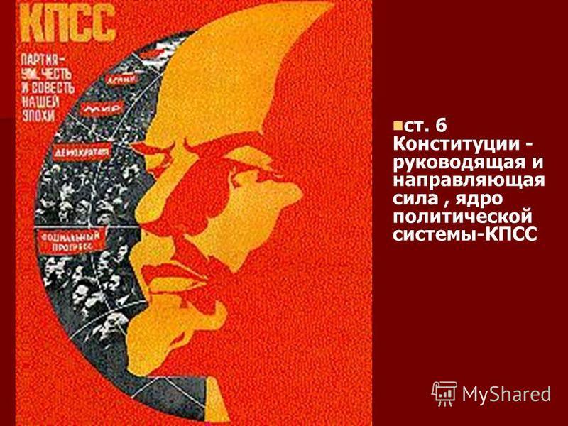 ст. 6 Конституции - руководящая и направляющая сила, ядро политической системы-КПСС