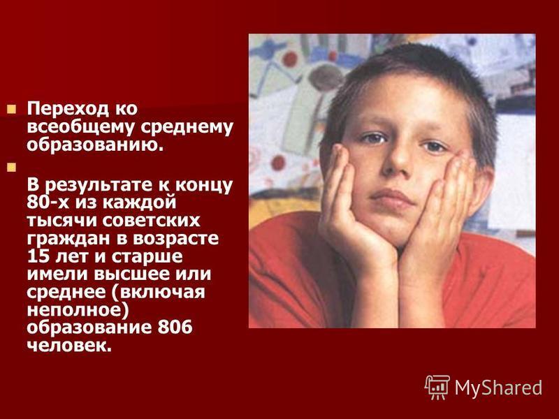 Переход ко всеобщему среднему образованию. В результате к концу 80-х из каждой тысячи советских граждан в возрасте 15 лет и старше имели высшее или среднее (включая неполное) образование 806 человек.