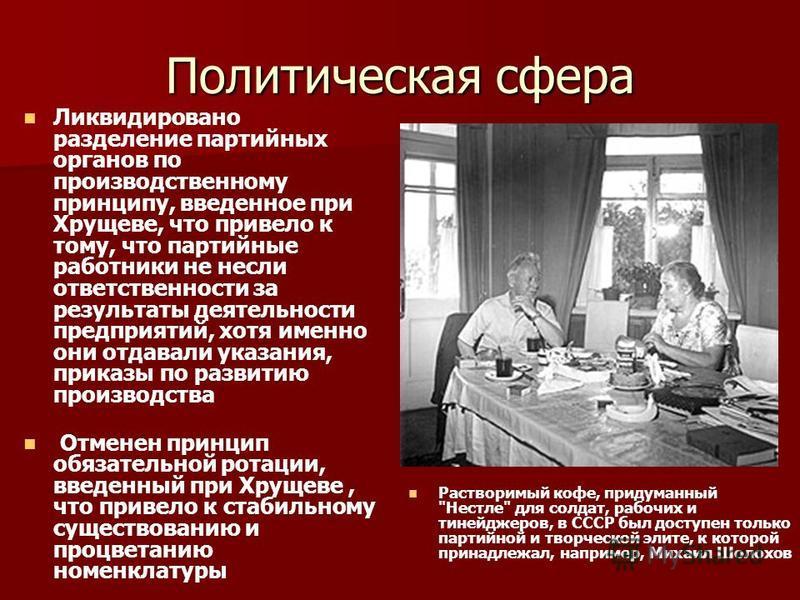 Политическая сфера Ликвидировано разделение партийных органов по производственному принципу, введенное при Хрущеве, что привело к тому, что партийные работники не несли ответственности за результаты деятельности предприятий, хотя именно они отдавали