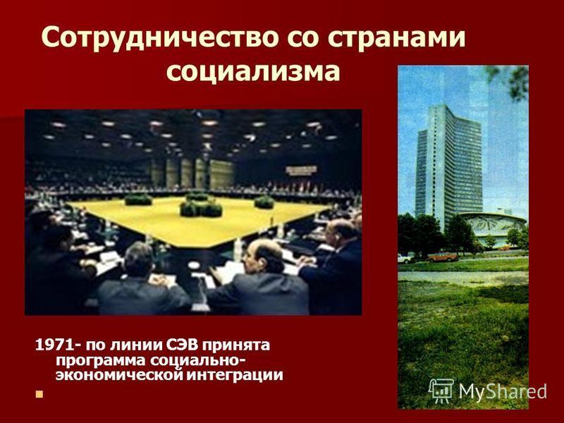 Сотрудничество со странами социализма 1971- по линии СЭВ принята программа социально- экономической интеграции