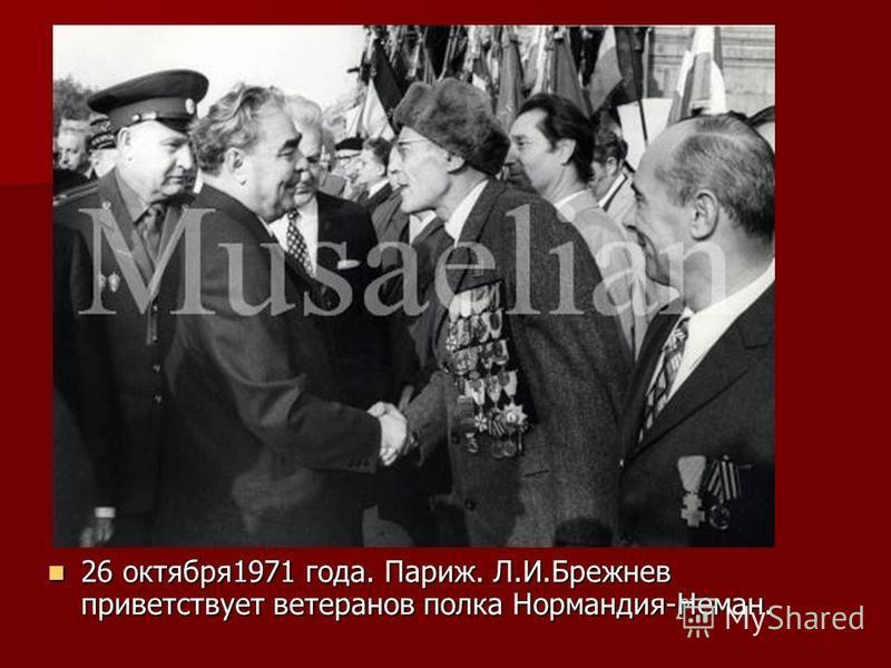 26 октября 1971 года. Париж. Л.И.Брежнев приветствует ветеранов полка Нормандия-Неман. 26 октября 1971 года. Париж. Л.И.Брежнев приветствует ветеранов полка Нормандия-Неман.