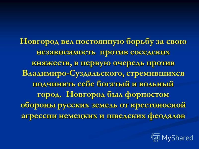 Новгород вел постоянную борьбу за свою независимость против соседских княжеств, в первую очередь против Владимиро-Суздальского, стремившихся подчинить себе богатый и вольный город. Новгород был форпостом обороны русских земель от крестоносной агресси