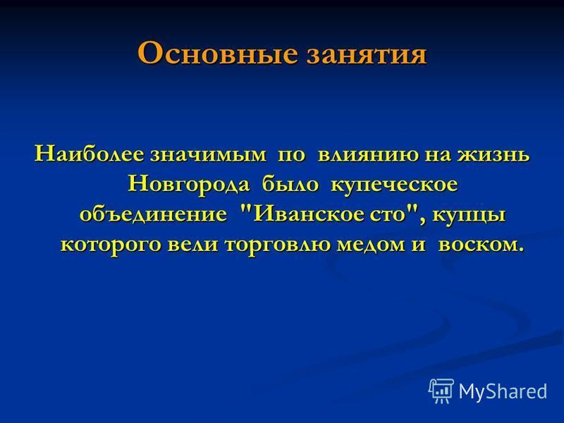 Основные занятия Наиболее значимым по влиянию на жизнь Новгорода было купеческое объединение Иванское сто, купцы которого вели торговлю медом и воском.