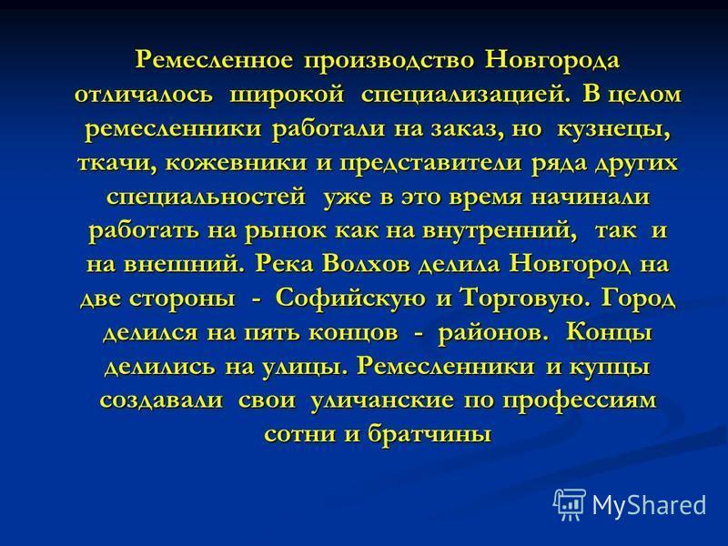 Ремесленное производство Новгорода отличалось широкой специализацией. В целом ремесленники работали на заказ, но кузнецы, ткачи, кожевники и представители ряда других специальностей уже в это время начинали работать на рынок как на внутренний, так и