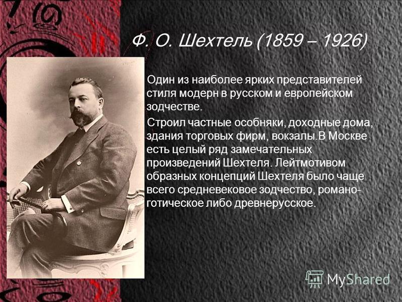 Ф. О. Шехтель (1859 – 1926) Один из наиболее ярких представителей стиля модерн в русском и европейском зодчестве. Строил частные особняки, доходные дома, здания торговых фирм, вокзалы.В Москве есть целый ряд замечательных произведений Шехтеля. Лейтмо