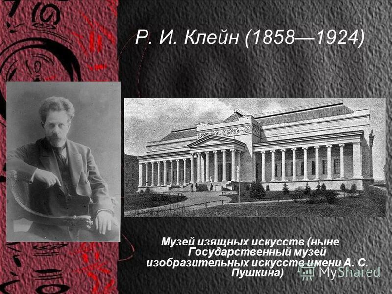 Р. И. Клейн (18581924) Музей изящных искусств (ныне Государственный музей изобразительных искусств имени А. С. Пушкина)