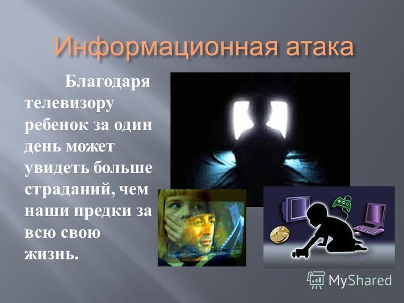 Информационная атака Благодаря телевизору ребенок за один день может увидеть больше страданий, чем наши предки за всю свою жизнь.