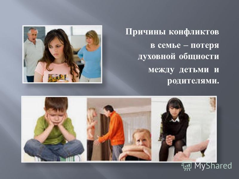 Причины конфликтов в семье – потеря духовной общности между детьми и родителями.