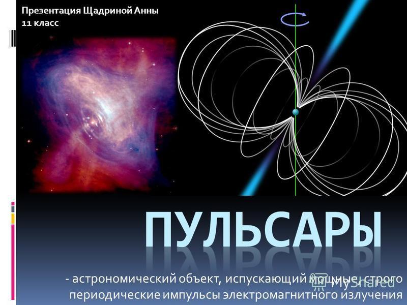 - астрономический объект, испускающий мощные, строго периодические импульсы электромагнитного излучения Презентация Щадриной Анны 11 класс