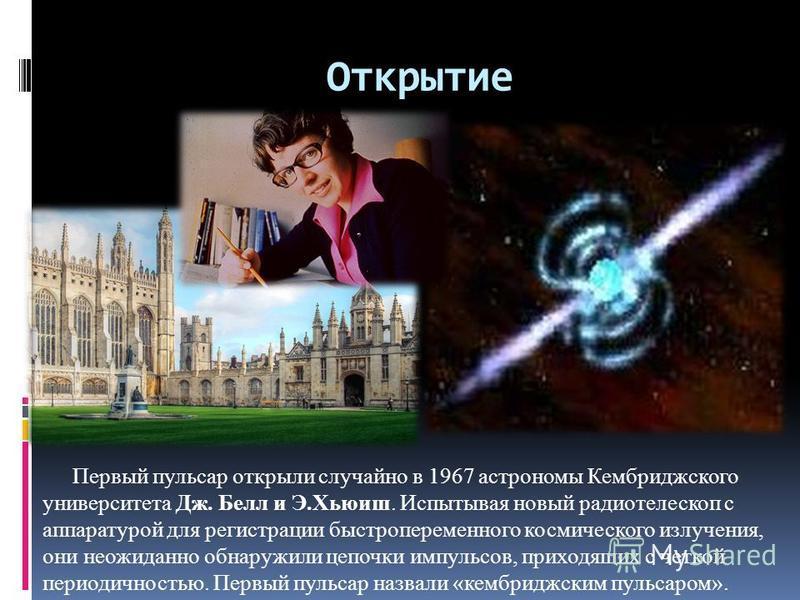 Открытие Первый пульсар открыли случайно в 1967 астрономы Кембриджского университета Дж. Белл и Э.Хьюиш. Испытывая новый радиотелескоп с аппаратурой для регистрации быстропеременного космического излучения, они неожиданно обнаружили цепочки импульсов