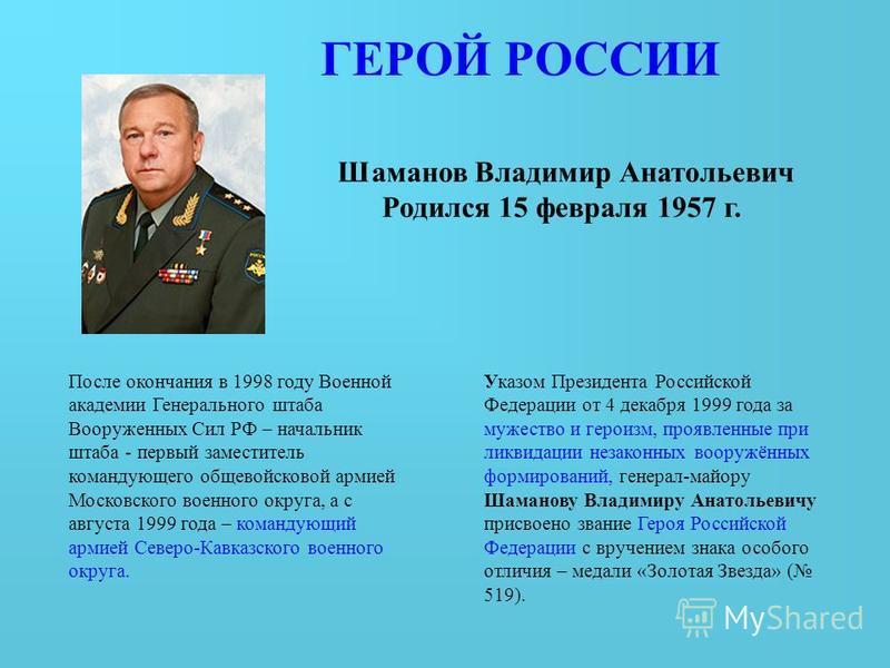 Шаманов Владимир Анатольевич Родился 15 февраля 1957 г. После окончания в 1998 году Военной академии Генерального штаба Вооруженных Сил РФ – начальник штаба - первый заместитель командующего общевойсковой армией Московского военного округа, а с авгус