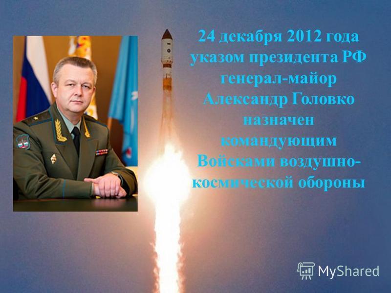 24 декабря 2012 года указом президента РФ генерал-майор Александр Головко назначен командующим Войсками воздушно- космической обороны