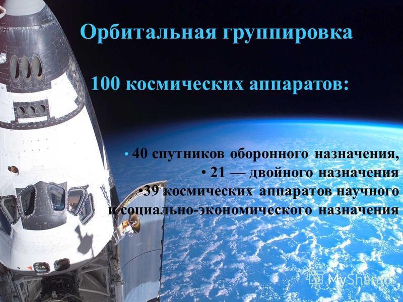 Орбитальная группировка 100 космических аппаратов: 40 спутников оборонного назначения, 21 двойного назначения 39 космических аппаратов научного и социально-экономического назначения