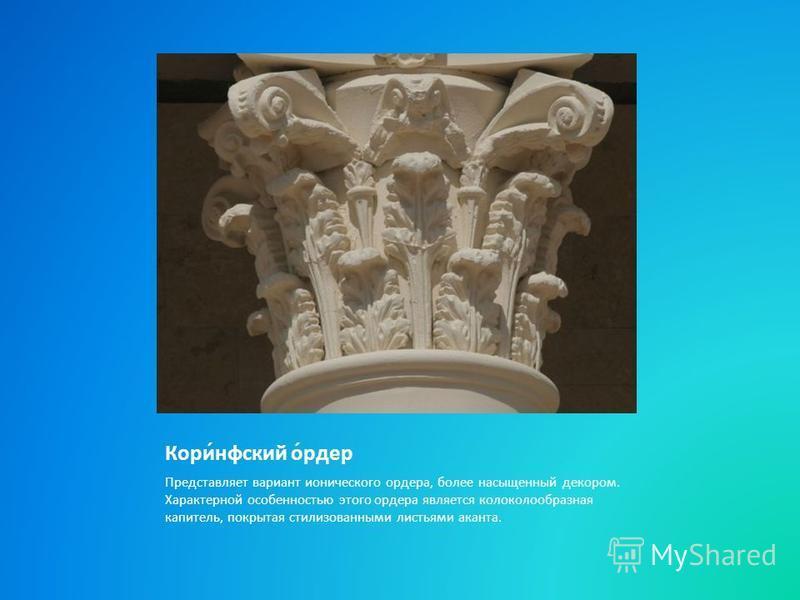 Кори́нфский о́ридер Представляет вариант ионического оридера, более насыщенный декором. Характерной особенностью этого оридера является колоколообразная капитель, покрытая стилизованными листьями аканта.