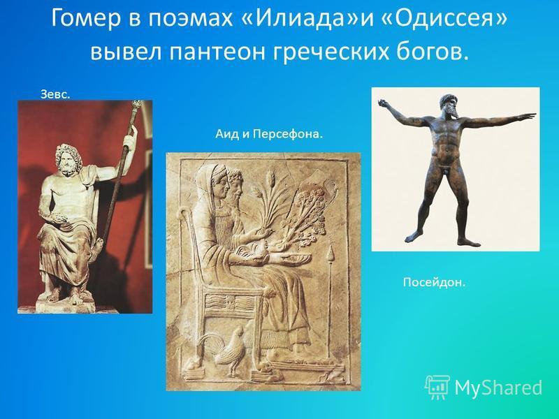 Гомер в поэмах «Илиада»и «Одиссея» вывел пантеон греческих богов. Зевс. Посейдон. Аид и Персефона.