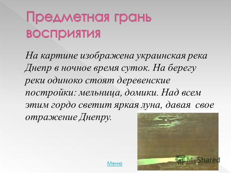 На картине изображена украинская река Днепр в ночное время суток. На берегу реки одиноко стоят деревенские постройки: мельница, домики. Над всем этим гордо светит яркая луна, давая свое отражение Днепру. Меню