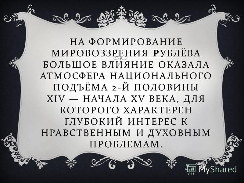 НА ФОРМИРОВАНИЕ МИРОВОЗЗРЕНИЯ РУБЛЁВА БОЛЬШОЕ ВЛИЯНИЕ ОКАЗАЛА АТМОСФЕРА НАЦИОНАЛЬНОГО ПОДЪЁМА 2- Й ПОЛОВИНЫ XIV НАЧАЛА XV ВЕКА, ДЛЯ КОТОРОГО ХАРАКТЕРЕН ГЛУБОКИЙ ИНТЕРЕС К НРАВСТВЕННЫМ И ДУХОВНЫМ ПРОБЛЕМАМ.