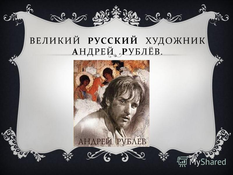 ВЕЛИКИЙ РУССКИЙ ХУДОЖНИК АНДРЕЙ РУБЛЁВ.