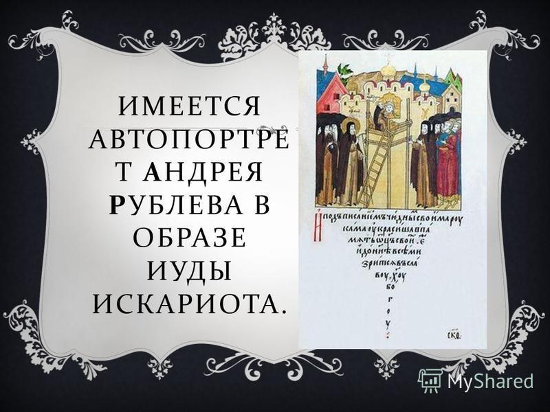 ИМЕЕТСЯ АВТОПОРТРЕ Т АНДРЕЯ РУБЛЕВА В ОБРАЗЕ ИУДЫ ИСКАРИОТА.