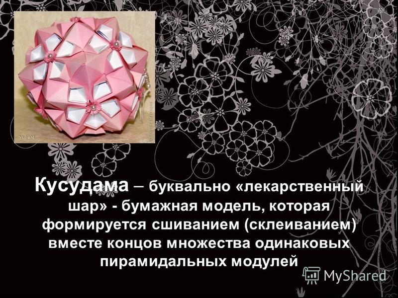 Кусудама – буквально «лекарственный шар» - бумажная модель, которая формируется сшиванием (склеиванием) вместе концов множества одинаковых пирамидальных модулей