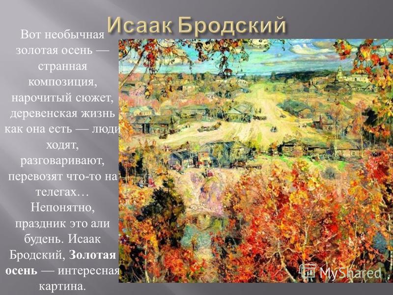 Вот необычная золотая осень странная композиция, нарочитый сюжет, деревенская жизнь как она есть люди ходят, разговаривают, перевозят что - то на телегах … Непонятно, праздник это али будень. Исаак Бродский, Золотая осень интересная картина.
