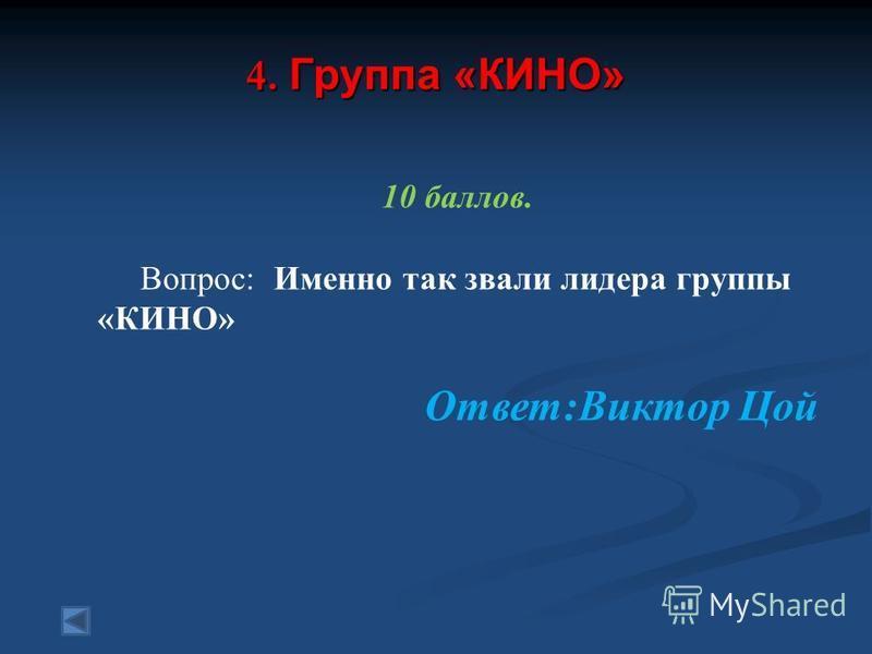 4. Группа «КИНО» 10 баллов. Вопрос: Именно так звали лидера группы «КИНО» Ответ:Виктор Цой