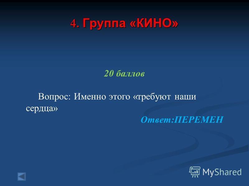 4. Группа «КИНО» 20 баллов Вопрос: Именно этого «требуют наши сердца» Ответ:ПЕРЕМЕН
