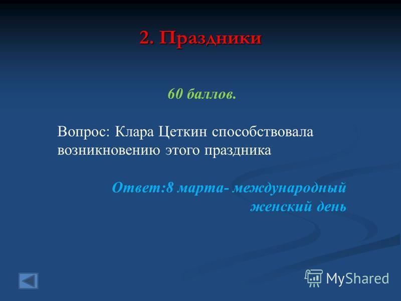 2. Праздники 60 баллов. Вопрос: Клара Цеткин способствовала возникновению этого праздника Ответ:8 марта- международный женский день