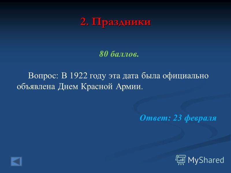 2. Праздники 80 баллов. Вопрос: В 1922 году эта дата была официально объявлена Днем Красной Армии. Ответ: 23 февраля