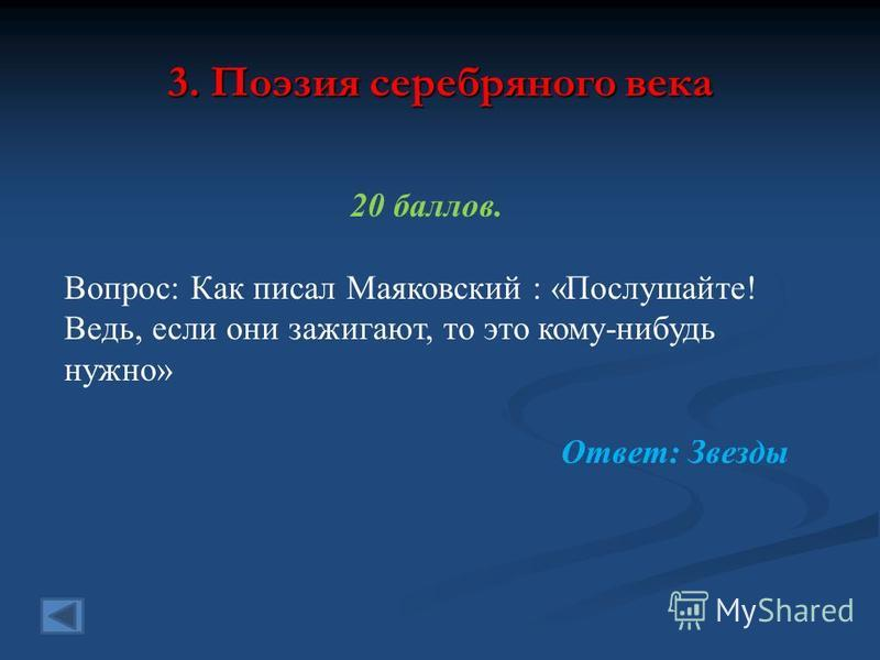 3. Поэзия серебряного века 20 баллов. Вопрос: Как писал Маяковский : «Послушайте! Ведь, если они зажигают, то это кому-нибудь нужно» Ответ: Звезды