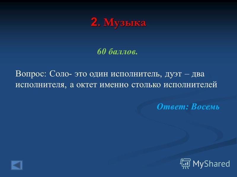 2. Музыка 60 баллов. Вопрос: Соло- это один исполнитель, дуэт – два исполнителя, а октет именно столько исполнителей Ответ: Восемь