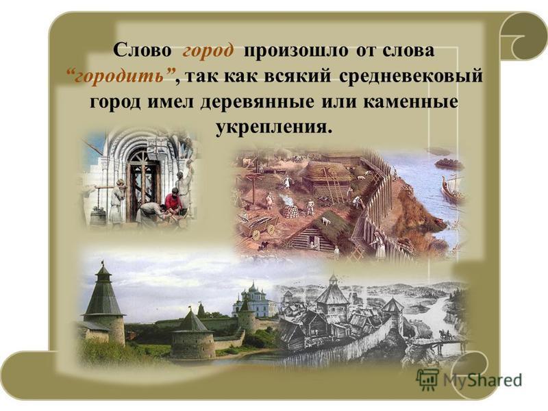 Слово город произошло от слова городить, так как всякий средневековый город имел деревянные или каменные укрепления.