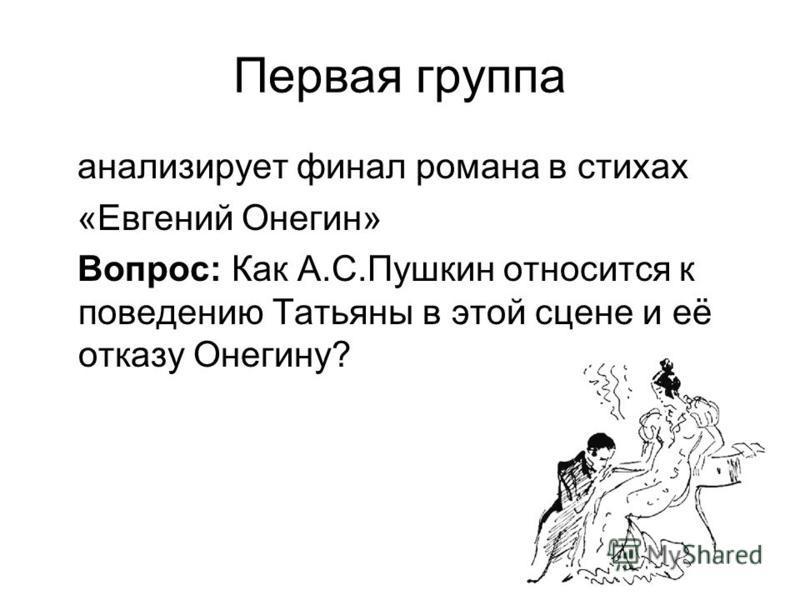 8 Первая группа анализирует финал романа в стихах «Евгений Онегин» Вопрос: Как А.С.Пушкин относится к поведению Татьяны в этой сцене и её отказу Онегину?
