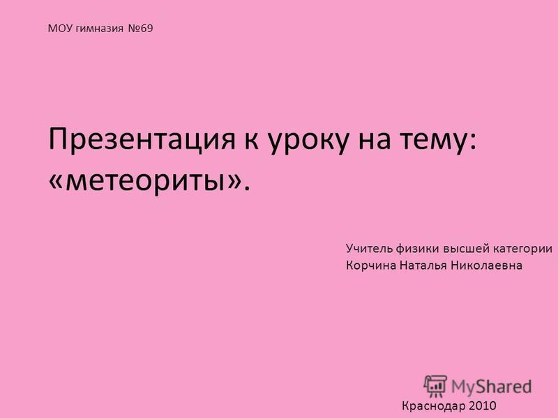 МОУ гимназия 69 Презентация к уроку на тему: «метеориты». Учитель физики высшей категории Корчина Наталья Николаевна Краснодар 2010