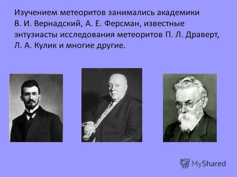 Изучением метеоритов занимались академики В. И. Вернадский, А. Е. Ферсман, известные энтузиасты исследования метеоритов П. Л. Драверт, Л. А. Кулик и многие другие.