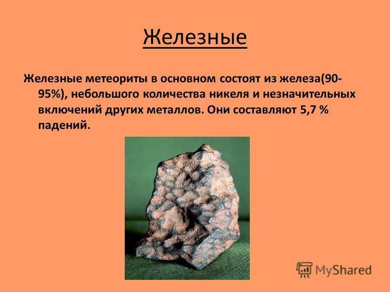 Железные Железные метеориты в основном состоят из железа(90- 95%), небольшого количества никеля и незначительных включений других металлов. Они составляют 5,7 % падений.