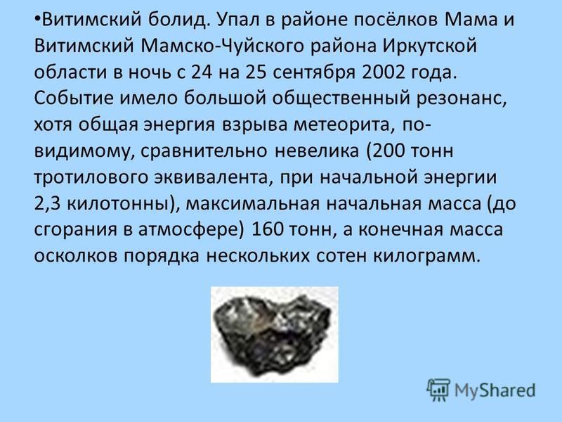 Витимский болид. Упал в районе посёлков Мама и Витимский Мамско-Чуйского района Иркутской области в ночь с 24 на 25 сентября 2002 года. Событие имело большой общественный резонанс, хотя общая энергия взрыва метеорита, по- видимому, сравнительно невел