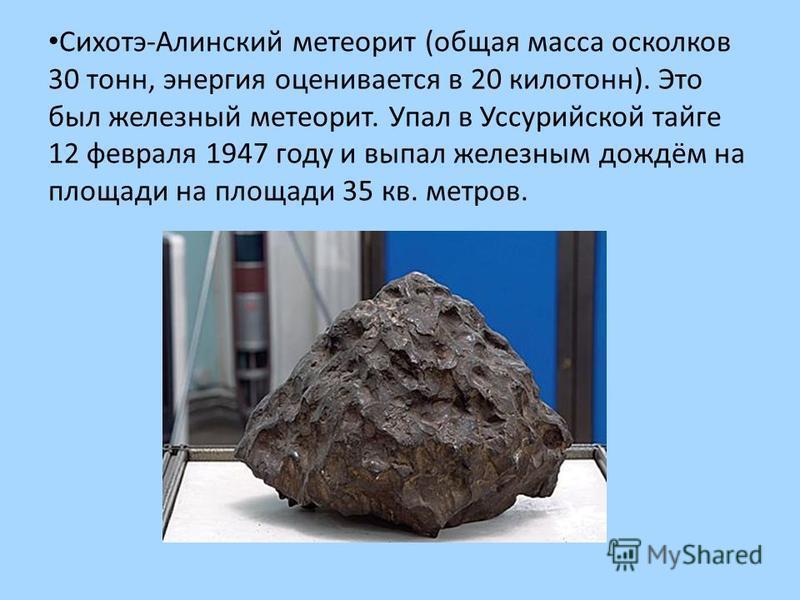 Сихотэ-Алинский метеорит (общая масса осколков 30 тонн, энергия оценивается в 20 килотонн). Это был железный метеорит. Упал в Уссурийской тайге 12 февраля 1947 году и выпал железным дождём на площади на площади 35 кв. метров.