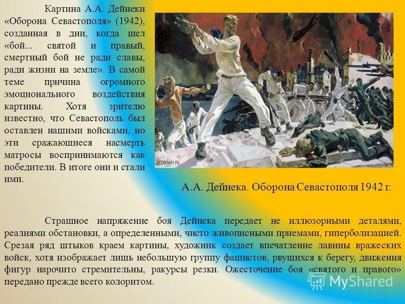 А.А. Дейнека. Оборона Севастополя 1942 г. Страшное напряжение боя Дейнека передает не иллюзорными деталями, реалиями обстановки, а определенными, чисто живописными приемами, гиперболизацией. Срезая ряд штыков краем картины, художник создает впечатлен