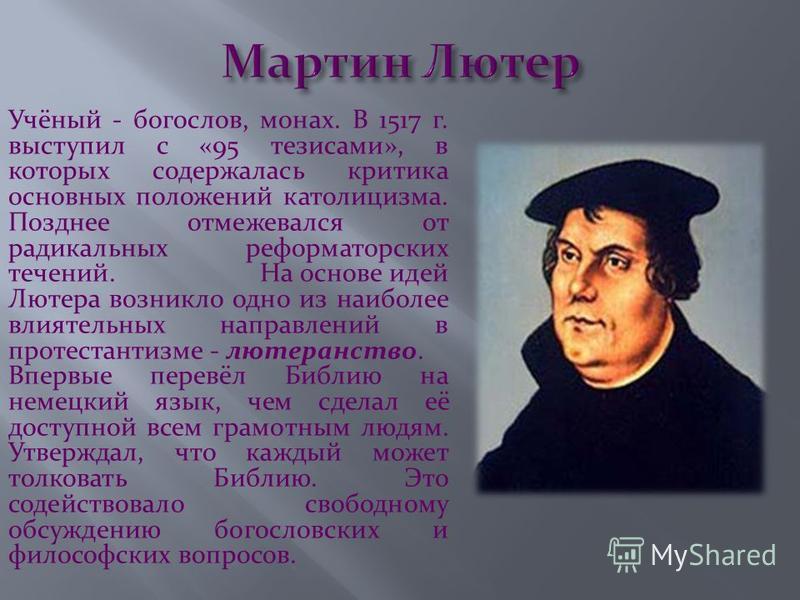 Учёный - богослов, монах. В 1517 г. выступил с «95 тезисами», в которых содержалась критика основных положений католицизма. Позднее отмежевался от радикальных реформаторских течений. На основе идей Лютера возникло одно из наиболее влиятельных направл