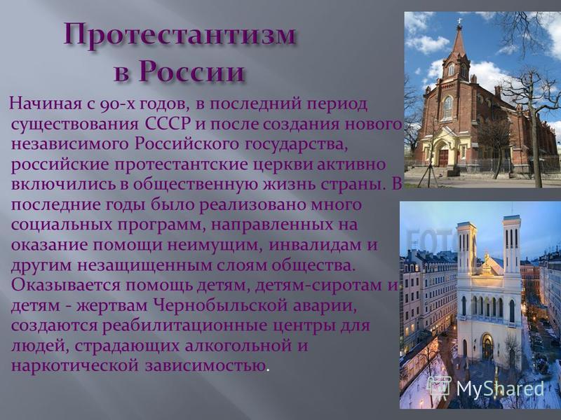 Начиная с 90-х годов, в последний период существования СССР и после создания нового независимого Российского государства, российские протестантские церкви активно включились в общественную жизнь страны. В последние годы было реализовано много социаль