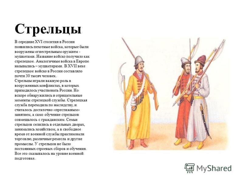 Стрельцы В середине XVI столетия в России появились пехотные войска, которые были вооружены огнестрельным оружием - мушкетами. Название войско получило как стрелецкое. Аналогичные войска в Европе назывались – мушкетерами. В XVII веке стрелецкое войск