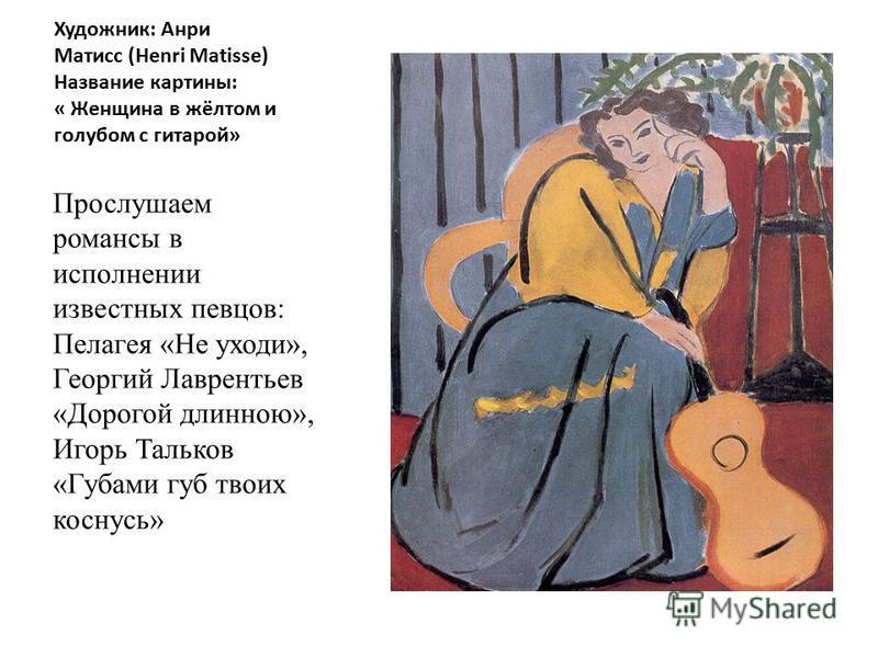 Художник: Анри Матисс (Henri Matisse) Название картины: « Женщина в жёлтом и голубом с гитарой» Прослушаем романсы в исполнении известных певцов: Пелагея «Не уходи», Георгий Лаврентьев «Дорогой длинною», Игорь Тальков «Губами губ твоих коснусь»