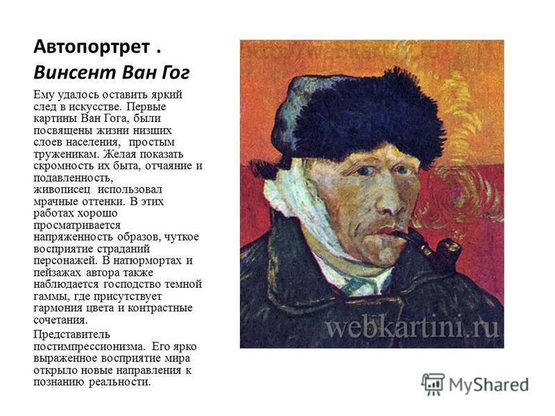 Автопортрет. Винсент Ван Гог Ему удалось оставить яркий след в искусстве. Первые картины Ван Гога, были посвящены жизни низших слоев населения, простым труженикам. Желая показать скромность их быта, отчаяние и подавленность, живописец использовал мра