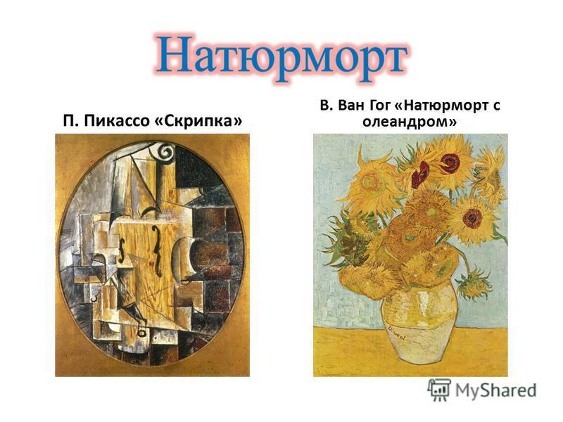 П. Пикассо «Скрипка» В. Ван Гог «Натюрморт с олеандром»