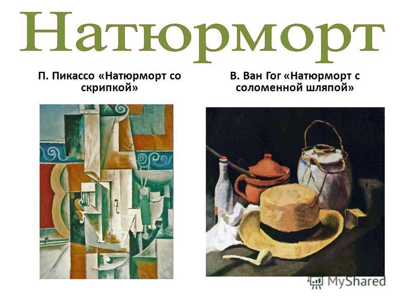 П. Пикассо «Натюрморт со скрипкой» В. Ван Гог «Натюрморт с соломенной шляпой»