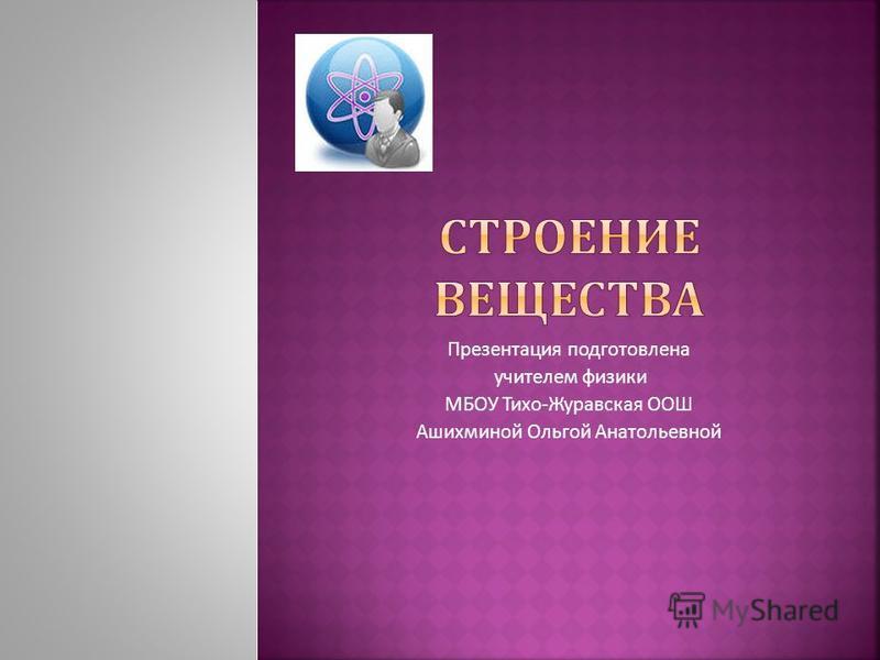 Презентация подготовлена учителем физики МБОУ Тихо - Журавская ООШ Ашихминой Ольгой Анатольевной