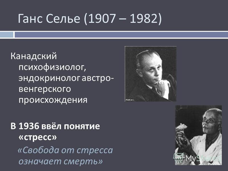 Ганс Селье (1907 – 1982) Канадский психофизиолог, эндокринолог австро - венгерского происхождения В 1936 ввёл понятие « стресс » « Свобода от стресса означает смерть »