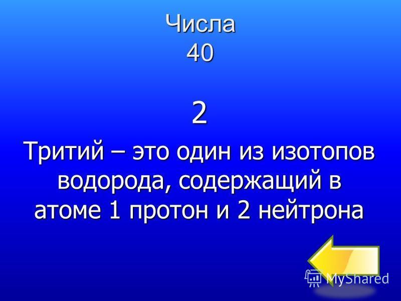 Числа 40 Назовите число нейтронов в ядре атома трития