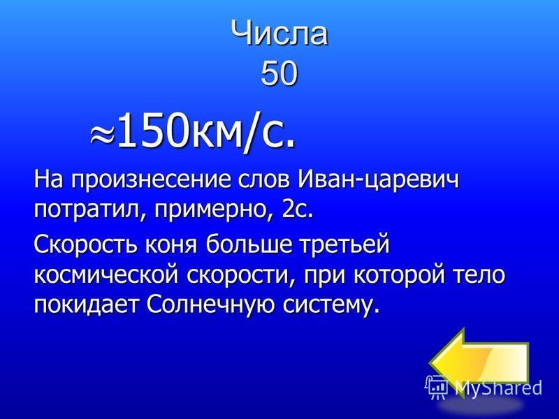 Числа 50 «Вдруг Иван-царевич говорит: - Стой! Перчатку обронил. А конь отвечает: - В кою пору ты говорил, я уж триста верст проскакал» Оцените, приблизительно, скорость коня. Считать, что верста равна километру.